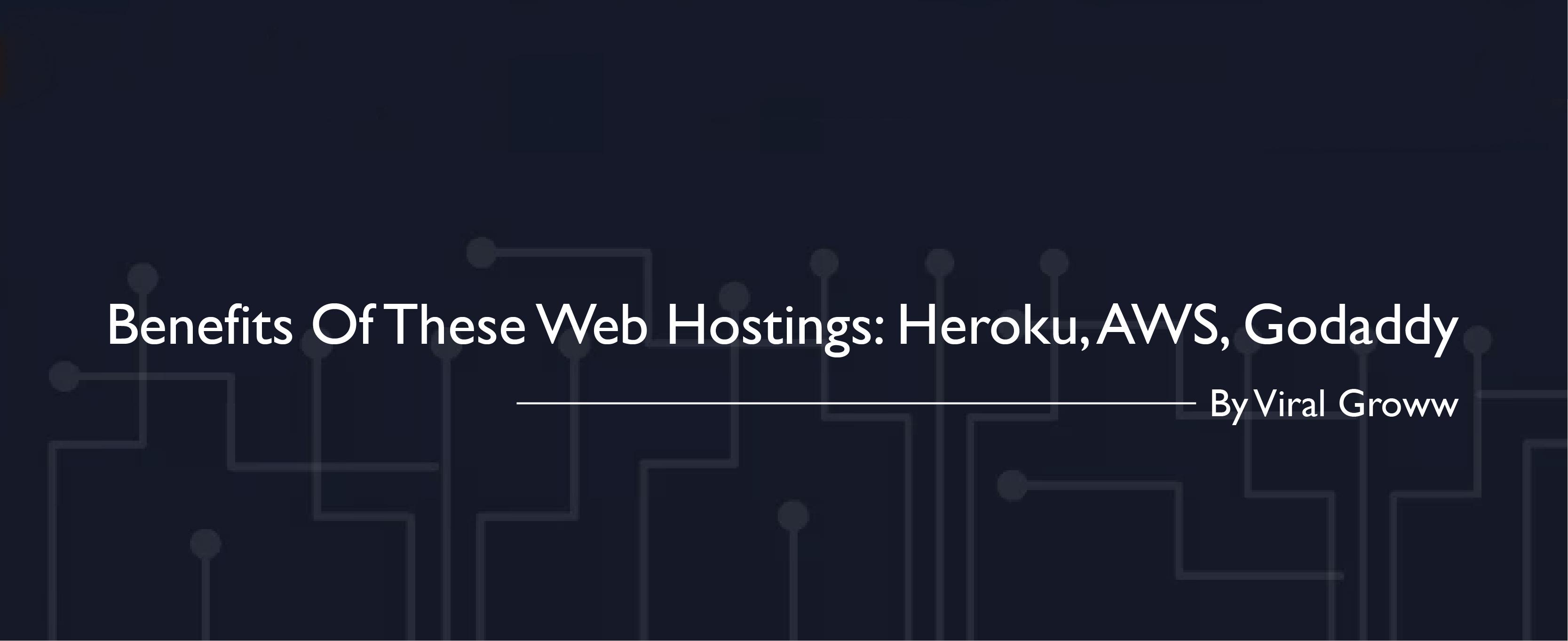 Benefits Of These Web Hostings: Heroku, AWS, Godaddy