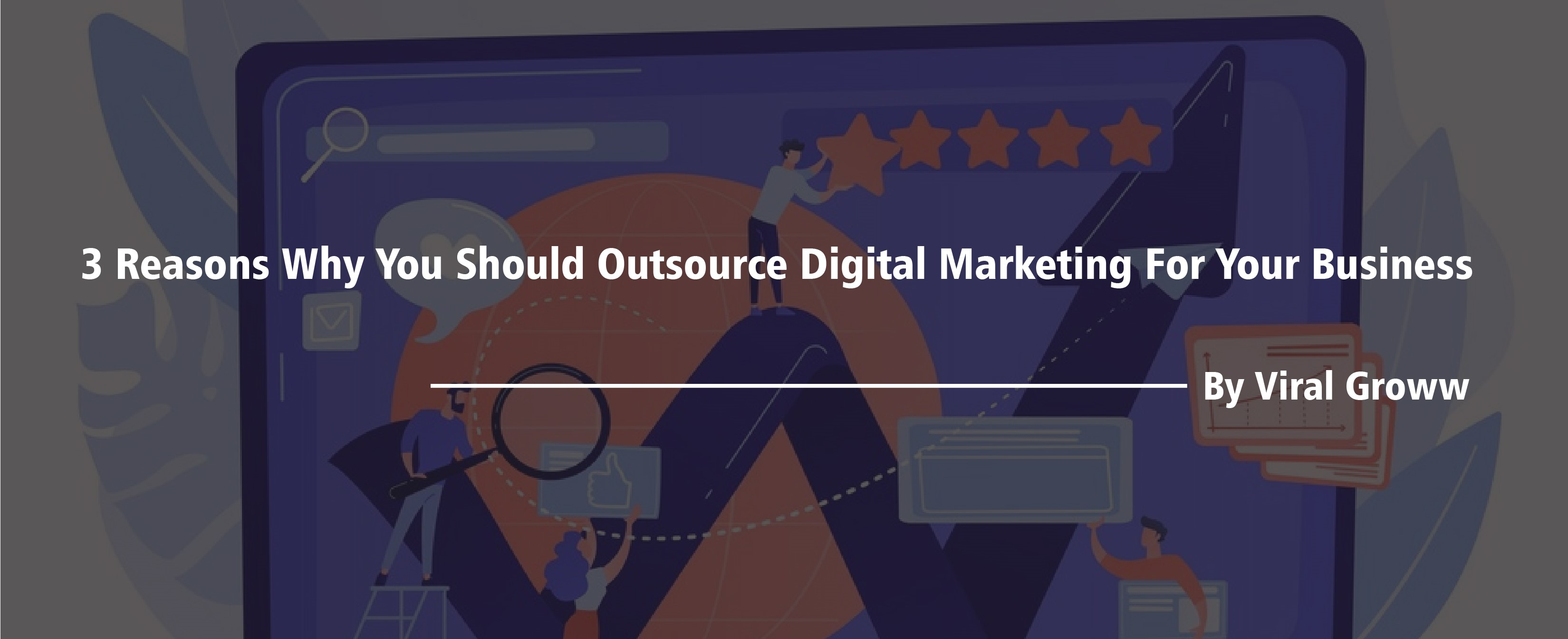 3 Reasons why you should outsource Digital Marketing for your business